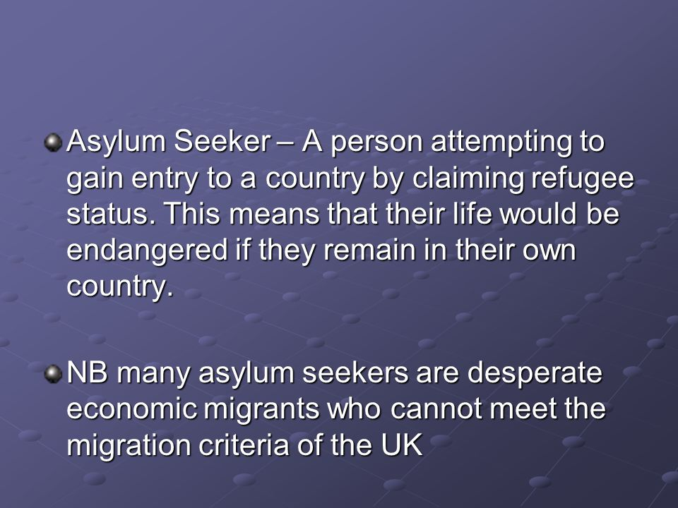 Asylum Seeker – A person attempting to gain entry to a country by claiming refugee status.