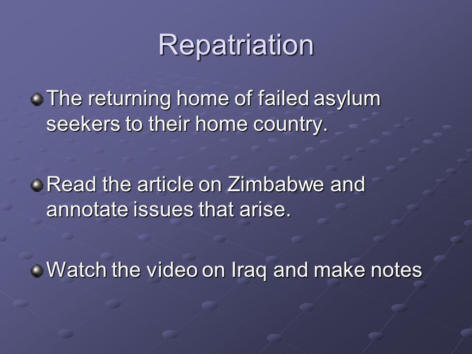 Repatriation The returning home of failed asylum seekers to their home country.