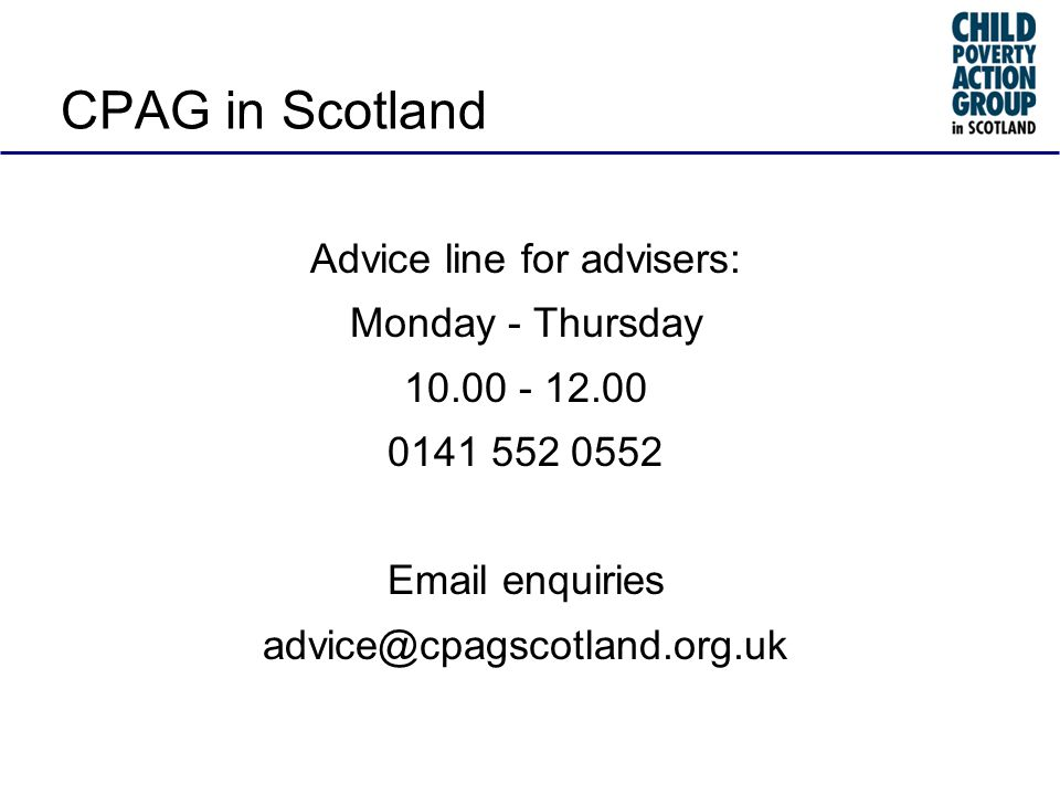 CPAG in Scotland Advice line for advisers: Monday - Thursday 10.00 - 12.00 0141 552 0552 Email enquiries advice@cpagscotland.org.uk