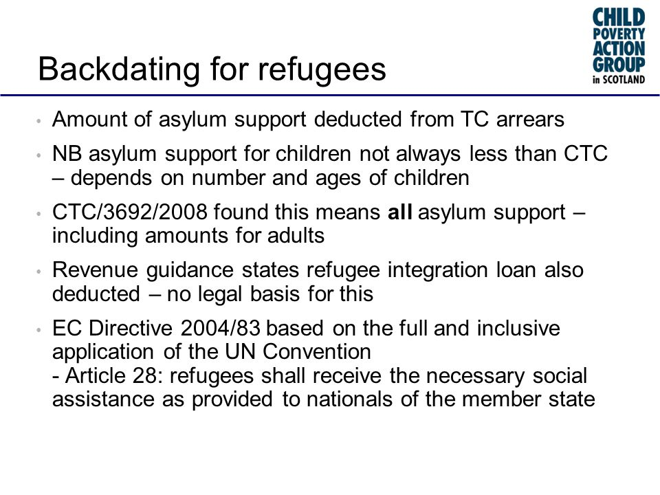 Backdating for refugees Amount of asylum support deducted from TC arrears NB asylum support for children not always less than CTC – depends on number and ages of children CTC/3692/2008 found this means all asylum support – including amounts for adults Revenue guidance states refugee integration loan also deducted – no legal basis for this EC Directive 2004/83 based on the full and inclusive application of the UN Convention - Article 28: refugees shall receive the necessary social assistance as provided to nationals of the member state