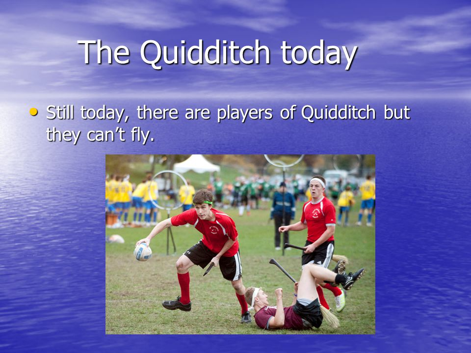 The Quidditch today The Quidditch today Still today, there are players of Quidditch but they can't fly.