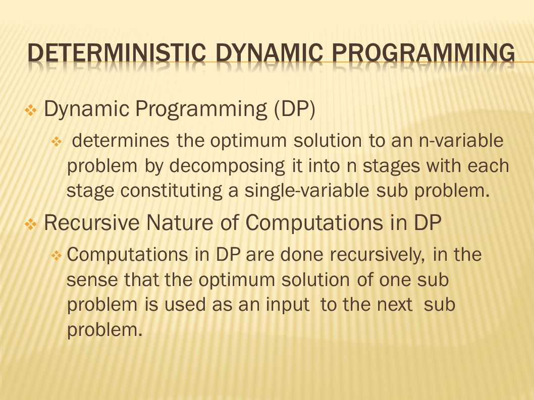  Dynamic Programming (DP)  determines the optimum solution to an n-variable problem by decomposing it into n stages with each stage constituting a single-variable sub problem.