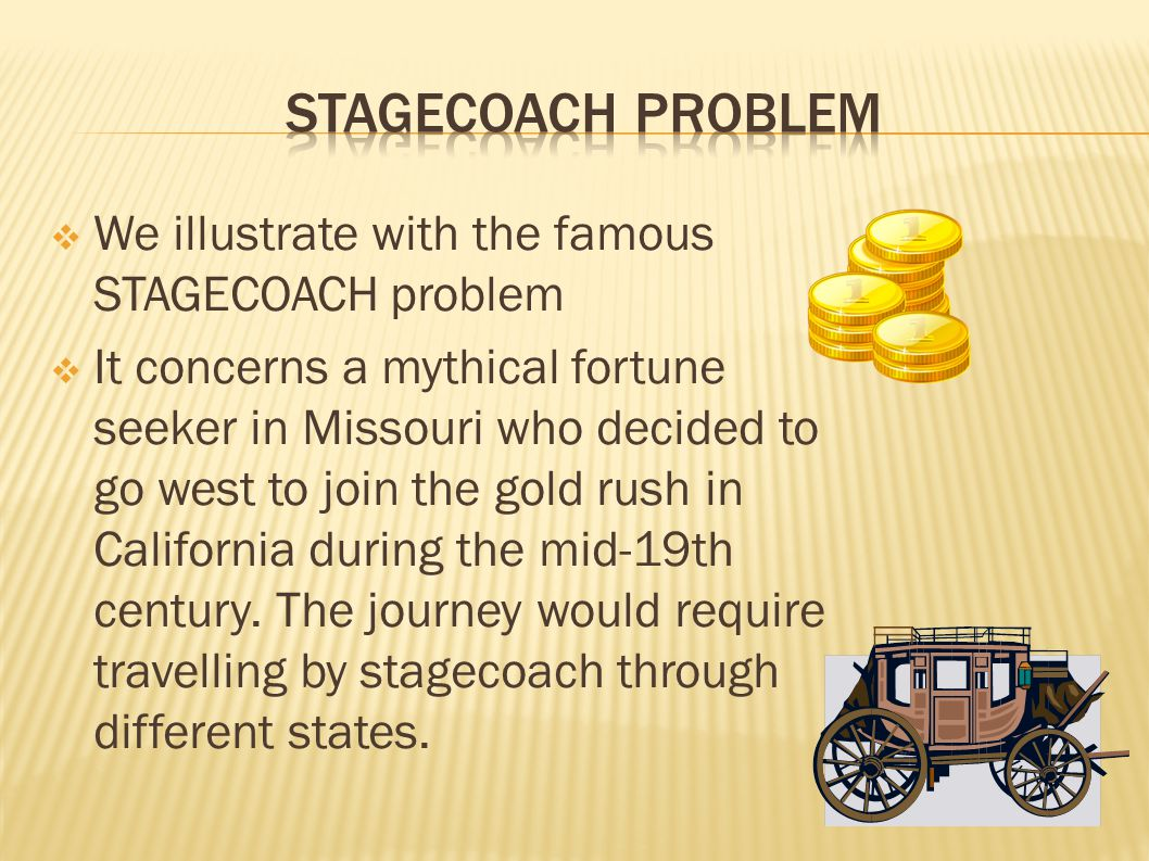  We illustrate with the famous STAGECOACH problem  It concerns a mythical fortune seeker in Missouri who decided to go west to join the gold rush in California during the mid-19th century.