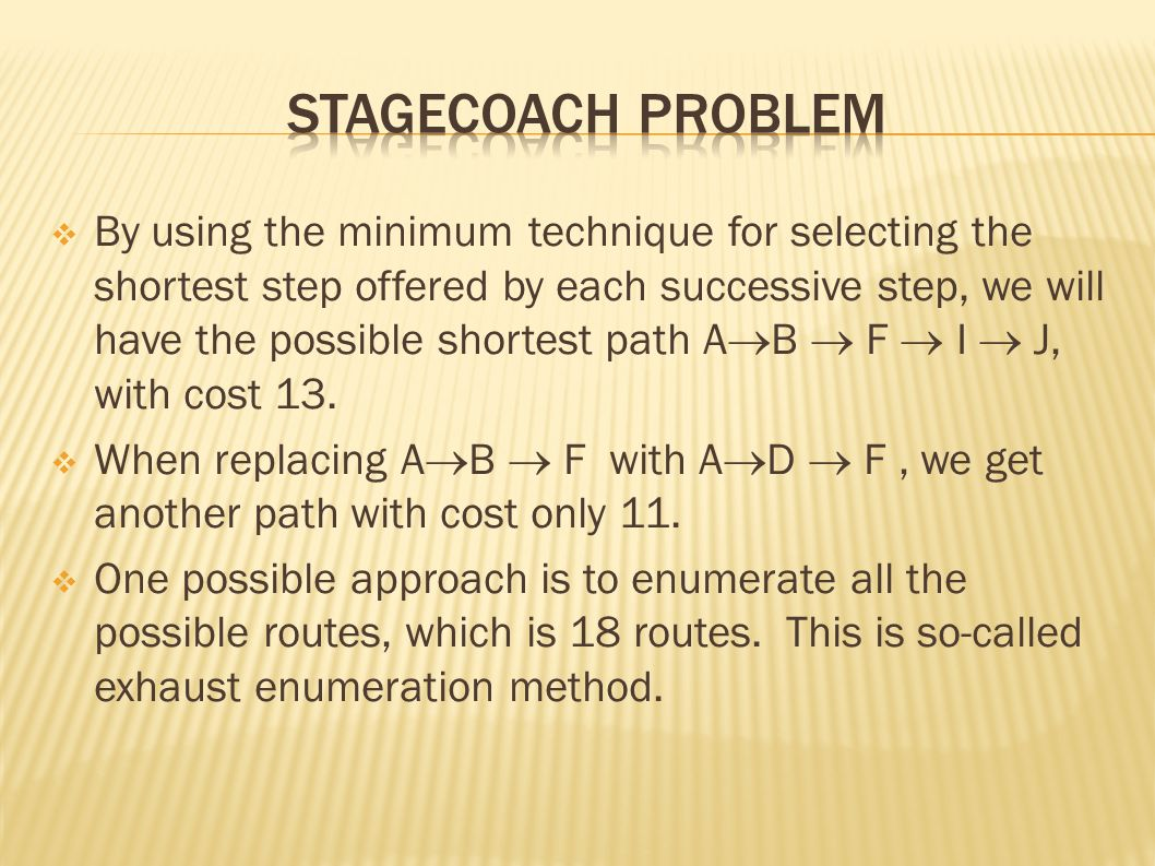 By using the minimum technique for selecting the shortest step offered by each successive step, we will have the possible shortest path A  B  F  I  J, with cost 13.