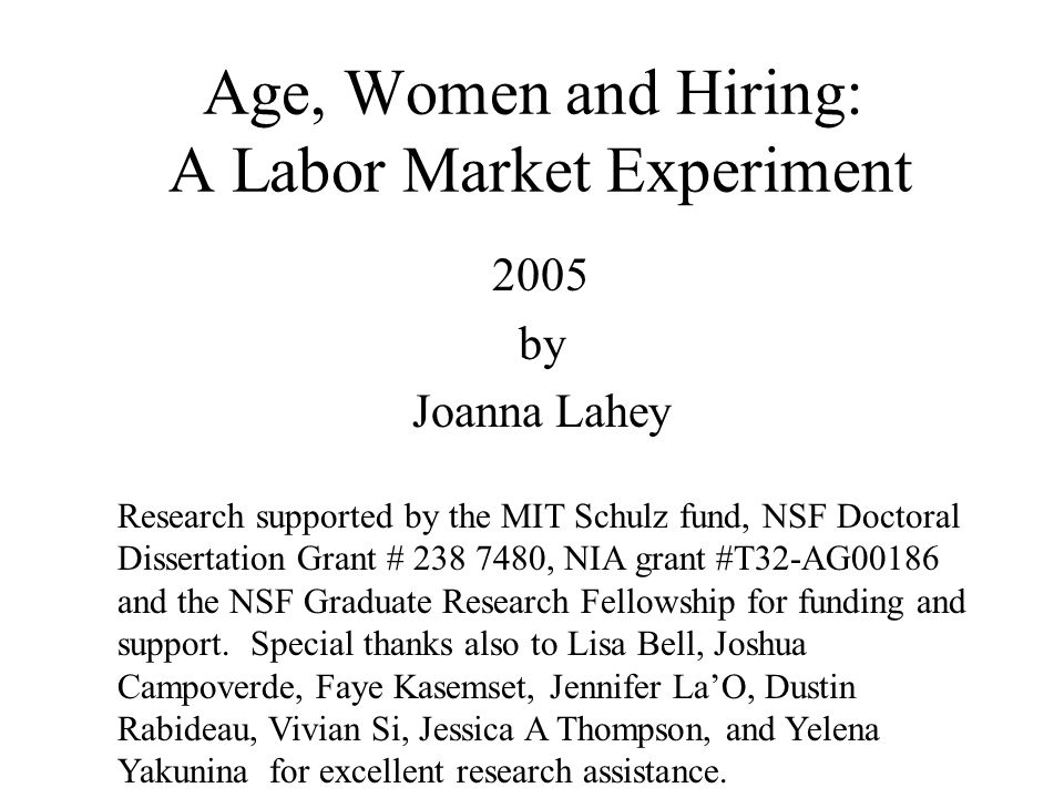 Age, Women and Hiring: A Labor Market Experiment 2005 by Joanna Lahey Research supported by the MIT Schulz fund, NSF Doctoral Dissertation Grant # 238 7480, NIA grant #T32-AG00186 and the NSF Graduate Research Fellowship for funding and support.