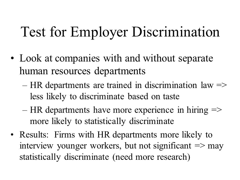 Test for Employer Discrimination Look at companies with and without separate human resources departments –HR departments are trained in discrimination law => less likely to discriminate based on taste –HR departments have more experience in hiring => more likely to statistically discriminate Results: Firms with HR departments more likely to interview younger workers, but not significant => may statistically discriminate (need more research)