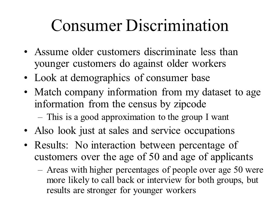 Consumer Discrimination Assume older customers discriminate less than younger customers do against older workers Look at demographics of consumer base Match company information from my dataset to age information from the census by zipcode –This is a good approximation to the group I want Also look just at sales and service occupations Results: No interaction between percentage of customers over the age of 50 and age of applicants –Areas with higher percentages of people over age 50 were more likely to call back or interview for both groups, but results are stronger for younger workers