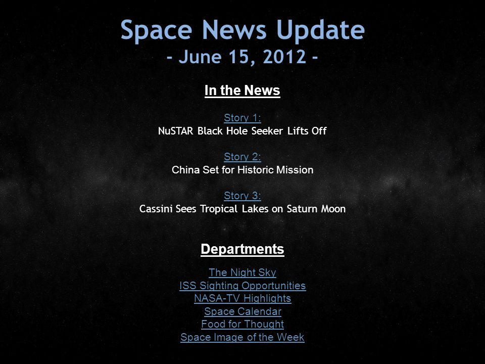 Space News Update - June 15, 2012 - In the News Story 1: Story 1: NuSTAR Black Hole Seeker Lifts Off Story 2: Story 2: China Set for Historic Mission Story 3: Story 3: Cassini Sees Tropical Lakes on Saturn Moon Departments The Night Sky ISS Sighting Opportunities NASA-TV Highlights Space Calendar Food for Thought Space Image of the Week