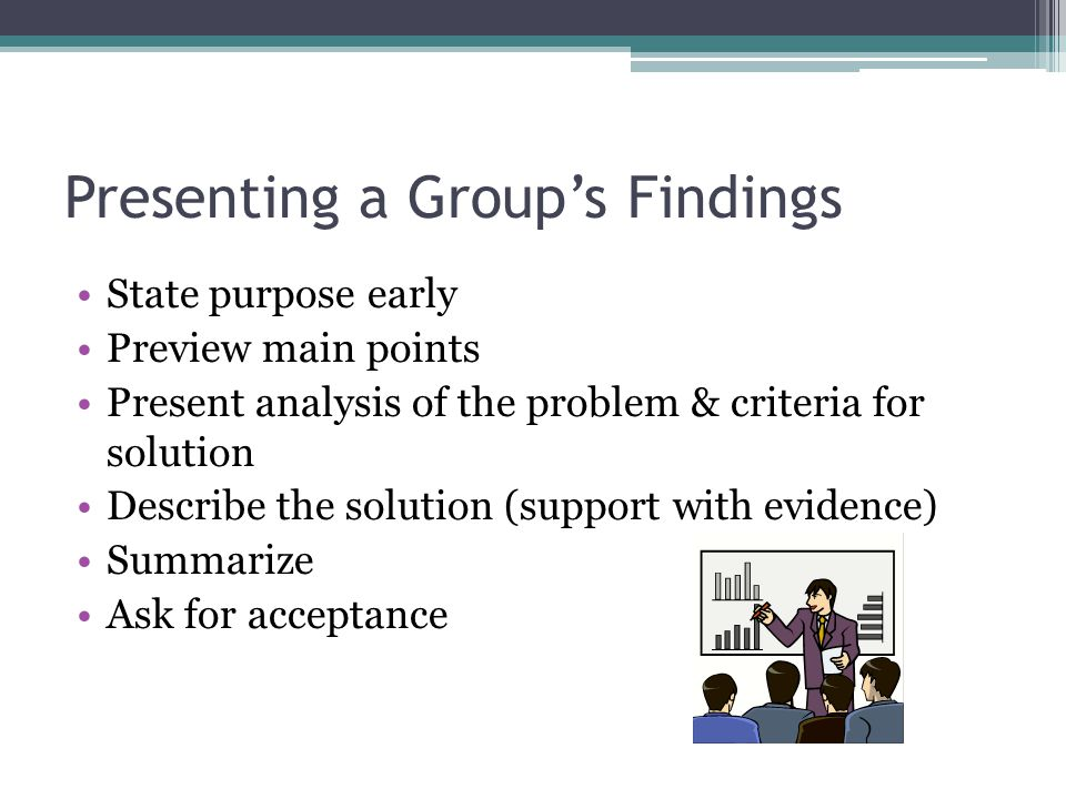 Presenting a Group's Findings State purpose early Preview main points Present analysis of the problem & criteria for solution Describe the solution (support with evidence) Summarize Ask for acceptance