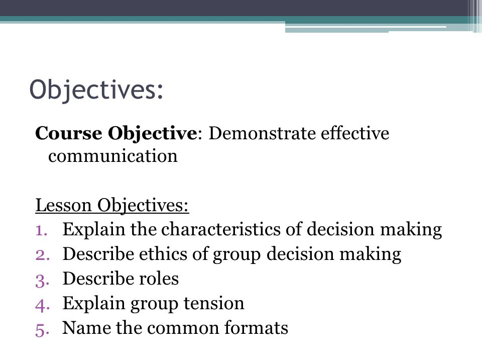 Objectives: Course Objective: Demonstrate effective communication Lesson Objectives: 1.Explain the characteristics of decision making 2.Describe ethics of group decision making 3.Describe roles 4.Explain group tension 5.Name the common formats