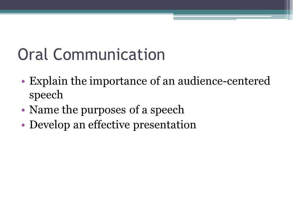 Oral Communication Explain the importance of an audience-centered speech Name the purposes of a speech Develop an effective presentation