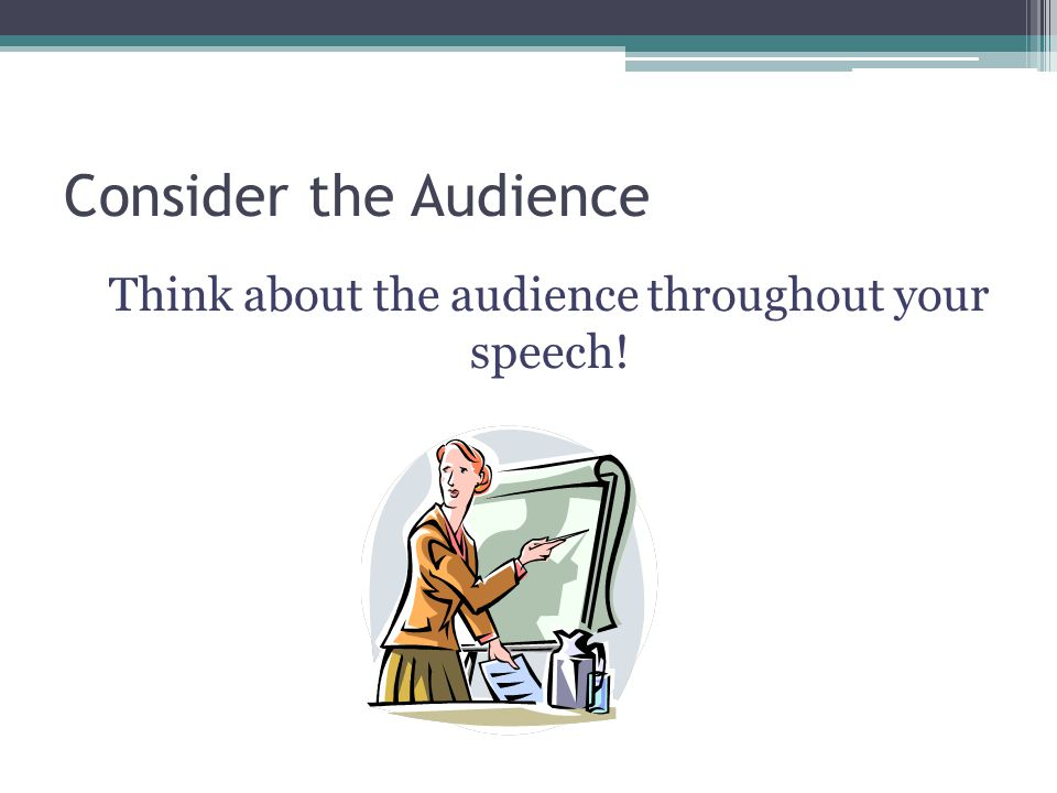 Think about the audience throughout your speech!