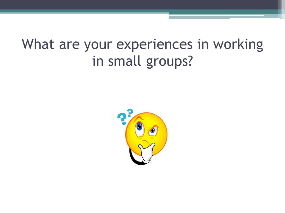 What are your experiences in working in small groups