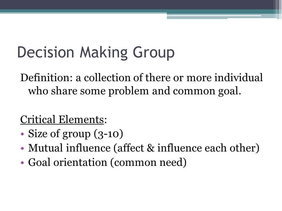 Decision Making Group Definition: a collection of there or more individual who share some problem and common goal.
