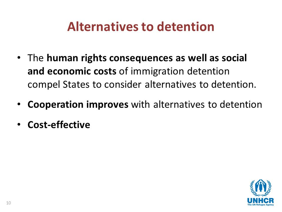 10 Alternatives to detention The human rights consequences as well as social and economic costs of immigration detention compel States to consider alternatives to detention.