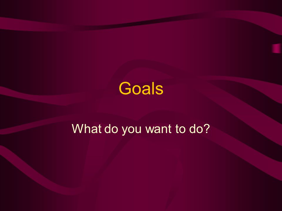 Goals What do you want to do
