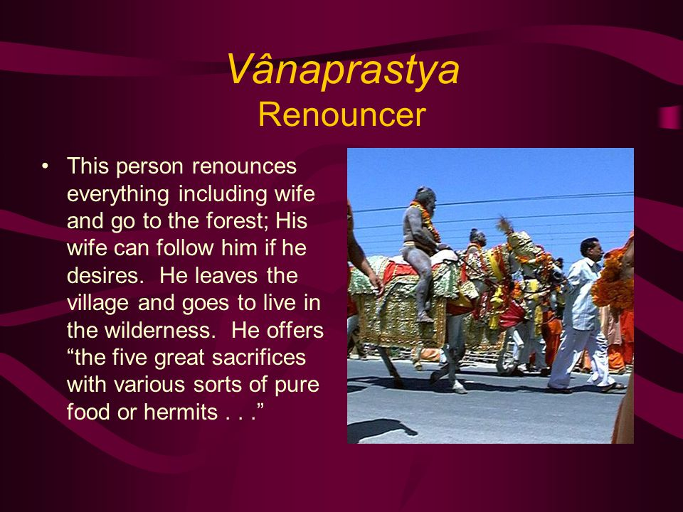 Vânaprastya Renouncer This person renounces everything including wife and go to the forest; His wife can follow him if he desires.