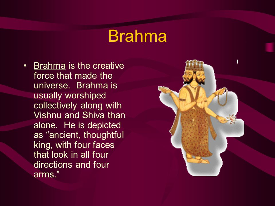 Brahma Brahma is the creative force that made the universe.