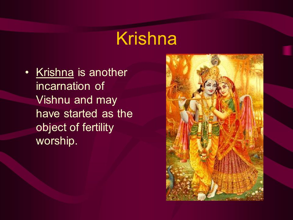 Krishna Krishna is another incarnation of Vishnu and may have started as the object of fertility worship.