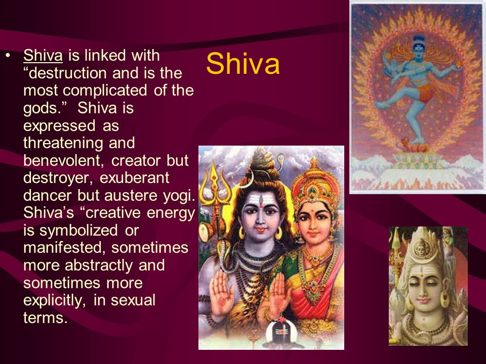 Shiva Shiva is linked with destruction and is the most complicated of the gods. Shiva is expressed as threatening and benevolent, creator but destroyer, exuberant dancer but austere yogi.