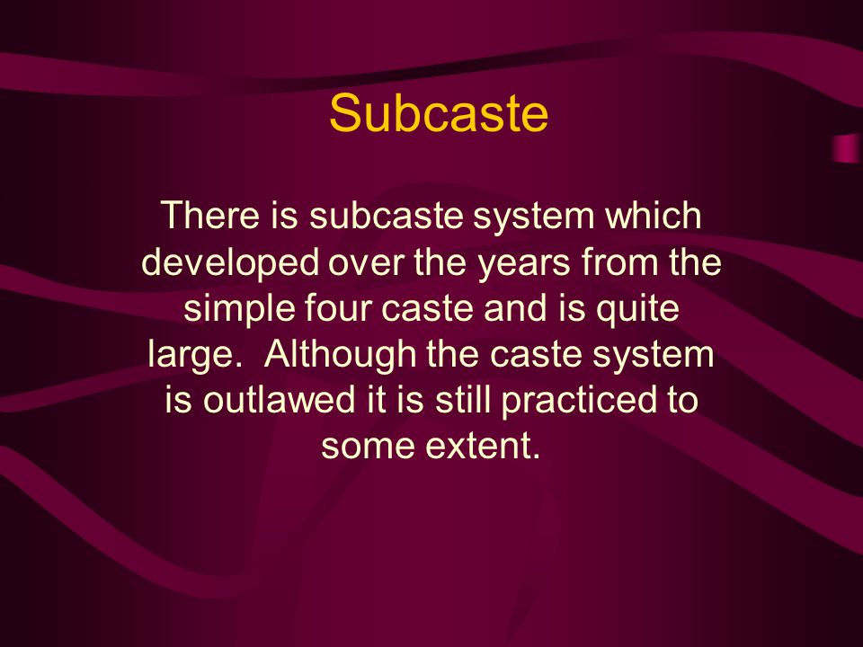 Subcaste There is subcaste system which developed over the years from the simple four caste and is quite large.