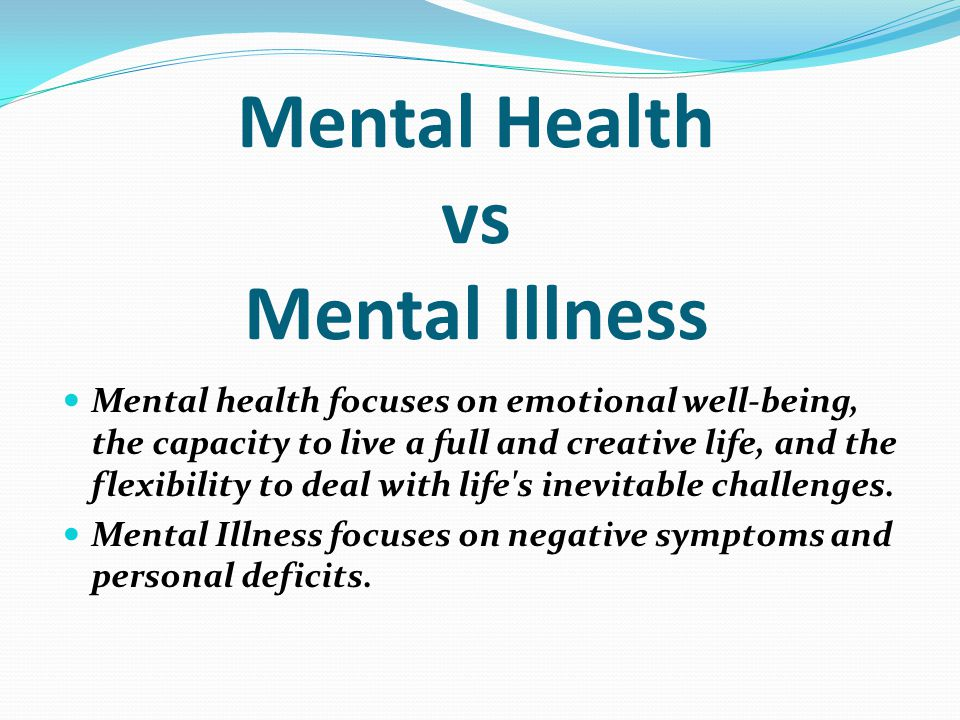 Mental health focuses on emotional well-being, the capacity to live a full and creative life, and the flexibility to deal with life s inevitable challenges.