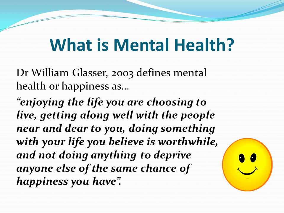 Dr William Glasser, 2003 defines mental health or happiness as… enjoying the life you are choosing to live, getting along well with the people near and dear to you, doing something with your life you believe is worthwhile, and not doing anything to deprive anyone else of the same chance of happiness you have .