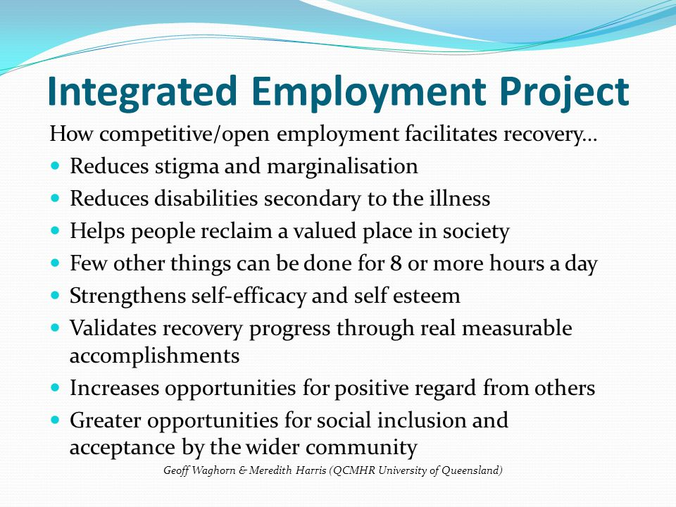 How competitive/open employment facilitates recovery… Reduces stigma and marginalisation Reduces disabilities secondary to the illness Helps people reclaim a valued place in society Few other things can be done for 8 or more hours a day Strengthens self-efficacy and self esteem Validates recovery progress through real measurable accomplishments Increases opportunities for positive regard from others Greater opportunities for social inclusion and acceptance by the wider community Geoff Waghorn & Meredith Harris (QCMHR University of Queensland) Integrated Employment Project