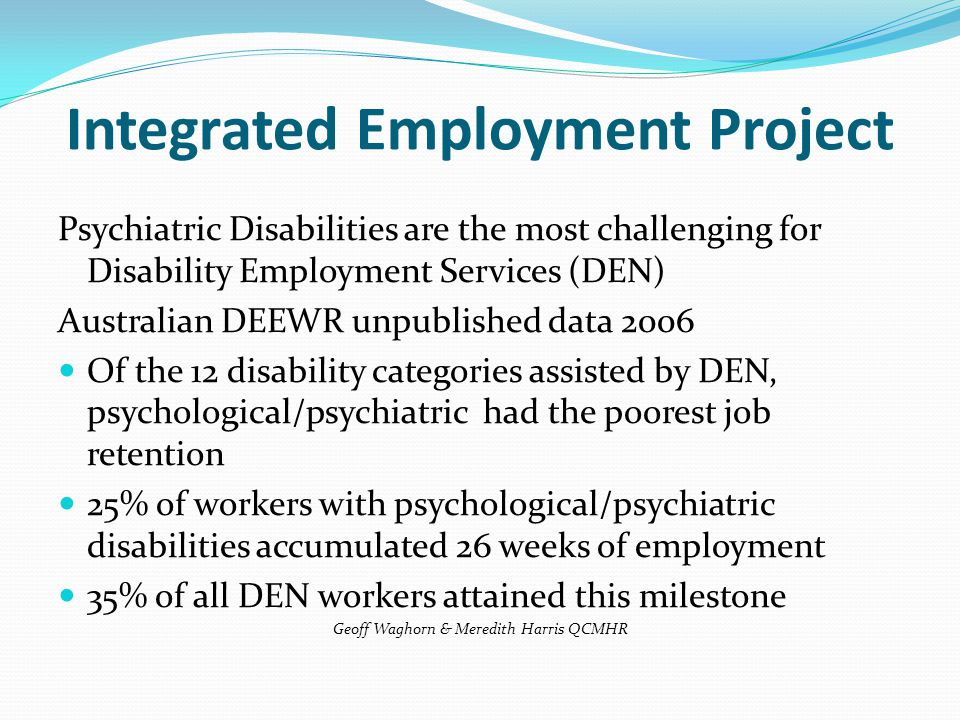 Psychiatric Disabilities are the most challenging for Disability Employment Services (DEN) Australian DEEWR unpublished data 2006 Of the 12 disability categories assisted by DEN, psychological/psychiatric had the poorest job retention 25% of workers with psychological/psychiatric disabilities accumulated 26 weeks of employment 35% of all DEN workers attained this milestone Geoff Waghorn & Meredith Harris QCMHR Integrated Employment Project