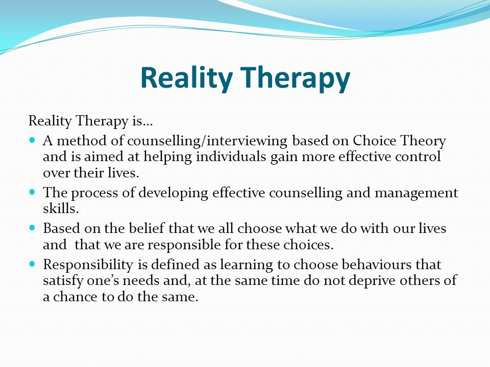 Reality Therapy is… A method of counselling/interviewing based on Choice Theory and is aimed at helping individuals gain more effective control over their lives.