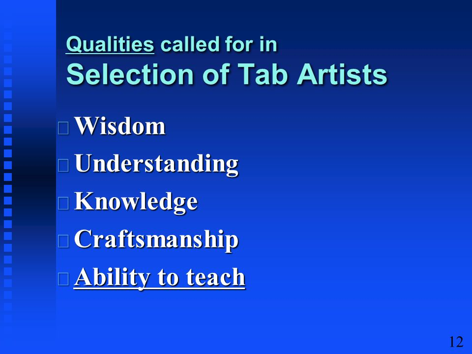 12 Wisdom Wisdom Understanding Understanding Knowledge Knowledge Craftsmanship Craftsmanship Ability to teach Ability to teach Qualities called for in Selection of Tab Artists