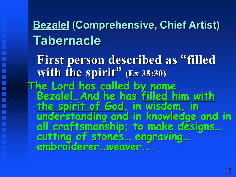 13 First person described as filled with the spirit (Ex 35:30) First person described as filled with the spirit (Ex 35:30) The Lord has called by name Bezalel…And he has filled him with the spirit of God, in wisdom, in understanding and in knowledge and in all craftsmanship; to make designs… cutting of stones… engraving… embroiderer…weaver...