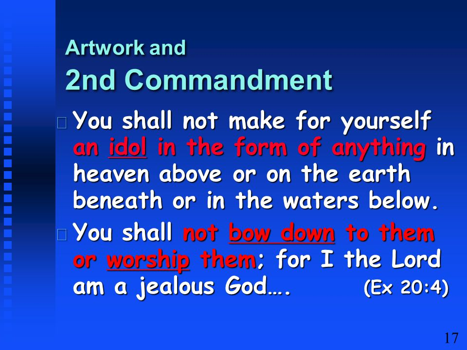 17 You shall not make for yourself an idol in the form of anything in heaven above or on the earth beneath or in the waters below.