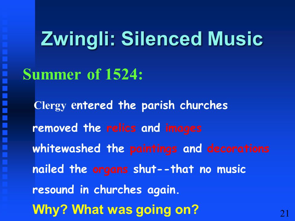 21 Zwingli: Silenced Music Summer of 1524: Clergy e ntered the parish churches removed the relics and images whitewashed the paintings and decorations nailed the organs shut--that no music resound in churches again.