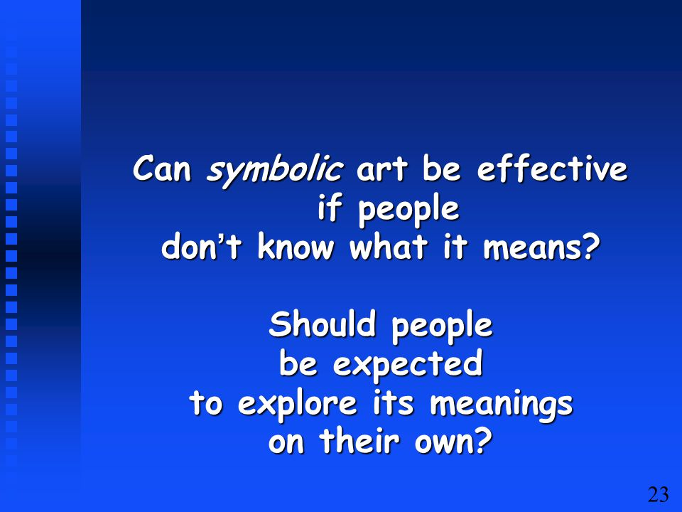 23 Can symbolic art be effective if people if people don't know what it means.