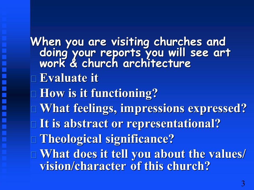 3 When you are visiting churches and doing your reports you will see art work & church architecture Evaluate it Evaluate it How is it functioning.