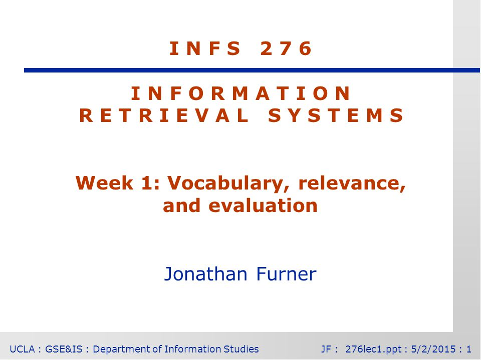 UCLA : GSE&IS : Department of Information StudiesJF : 276lec1.ppt : 5/2/2015 : 1 I N F S 2 7 6 I N F O R M A T I O N R E T R I E V A L S Y S T E M S Week 1: Vocabulary, relevance, and evaluation Jonathan Furner