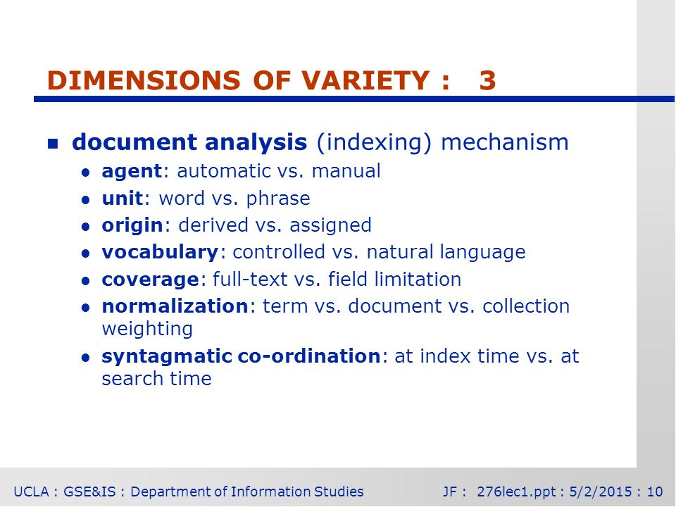 UCLA : GSE&IS : Department of Information StudiesJF : 276lec1.ppt : 5/2/2015 : 10 DIMENSIONS OF VARIETY : 3 n document analysis (indexing) mechanism l agent: automatic vs.