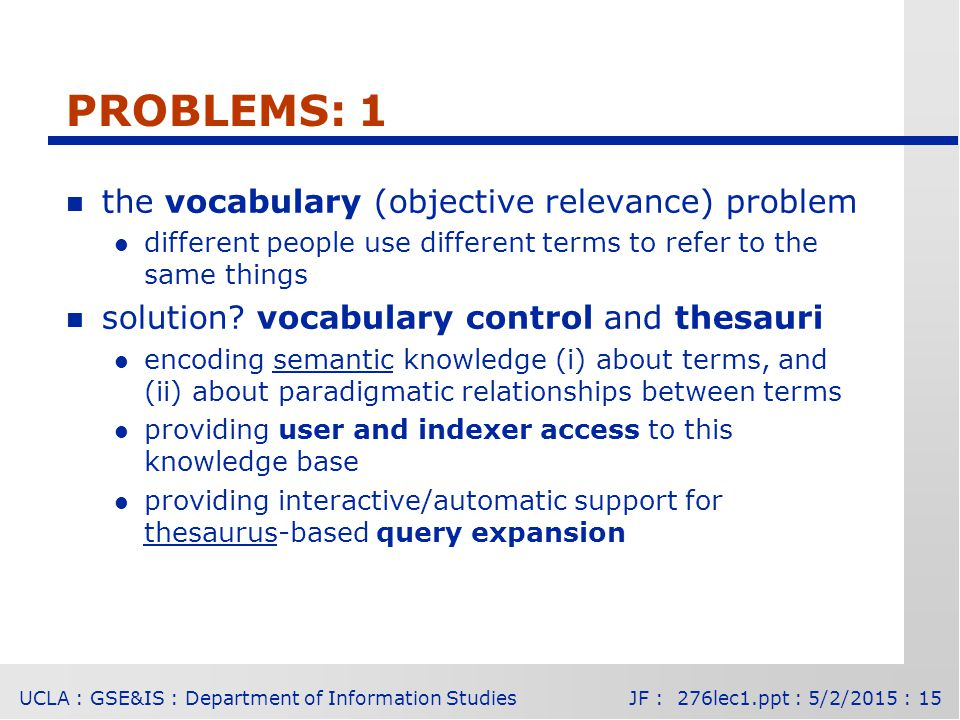 UCLA : GSE&IS : Department of Information StudiesJF : 276lec1.ppt : 5/2/2015 : 15 PROBLEMS: 1 n the vocabulary (objective relevance) problem l different people use different terms to refer to the same things n solution.