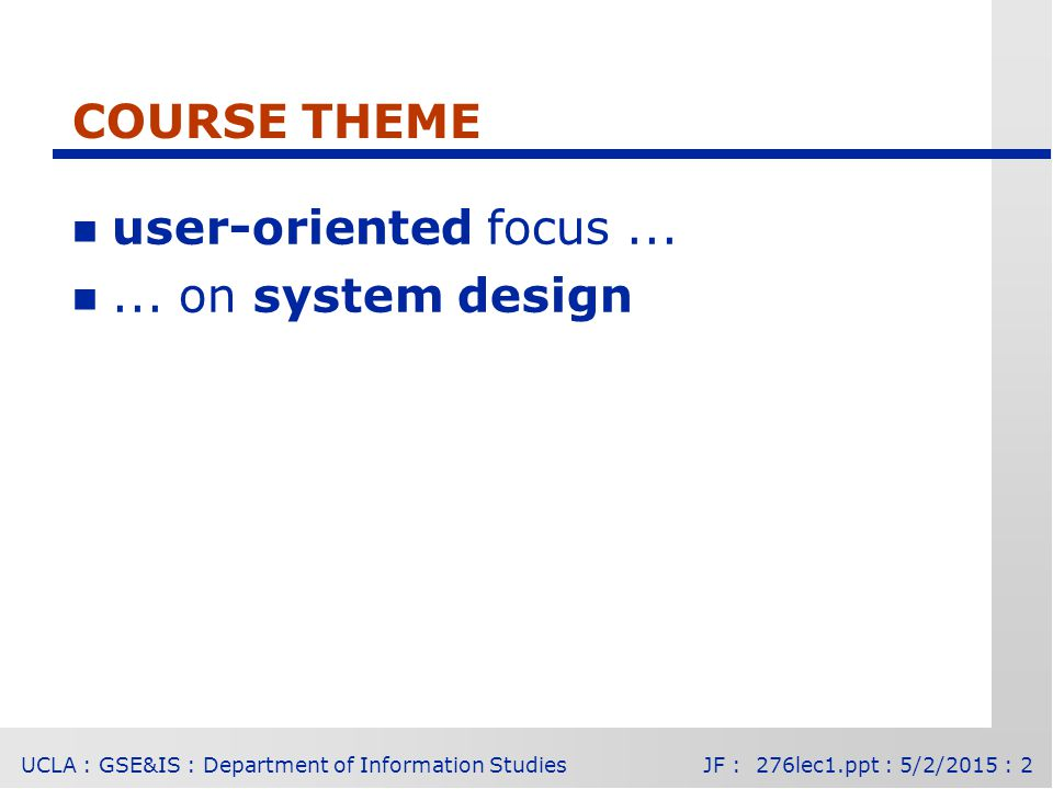 UCLA : GSE&IS : Department of Information StudiesJF : 276lec1.ppt : 5/2/2015 : 2 COURSE THEME n user-oriented focus...