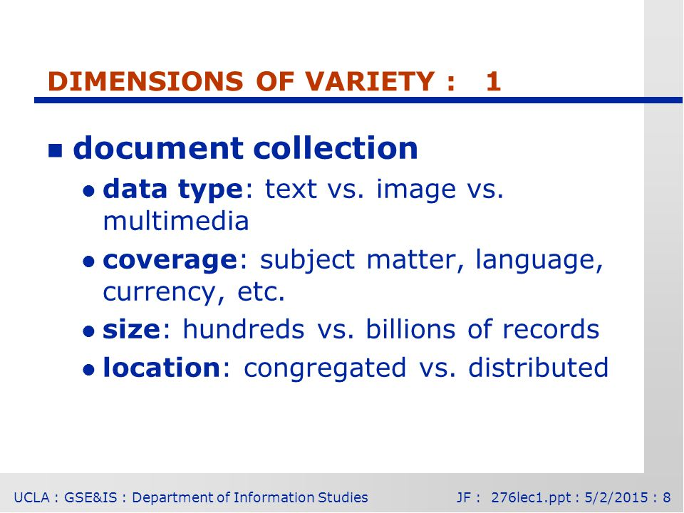 UCLA : GSE&IS : Department of Information StudiesJF : 276lec1.ppt : 5/2/2015 : 8 DIMENSIONS OF VARIETY : 1 n document collection l data type: text vs.