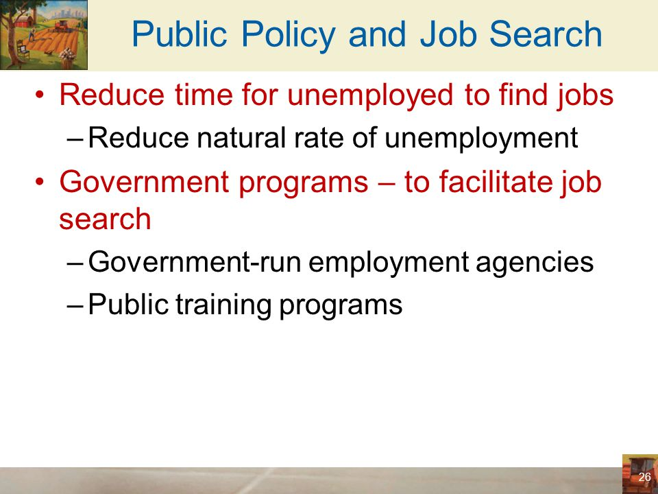 Public Policy and Job Search Unemployment insurance –Government program –Partially protects workers' incomes When they become unemployed –Increases frictional unemployment Without intending to do so –Qualify – only the unemployed who were laid off because their previous employers no longer needed their skills 27