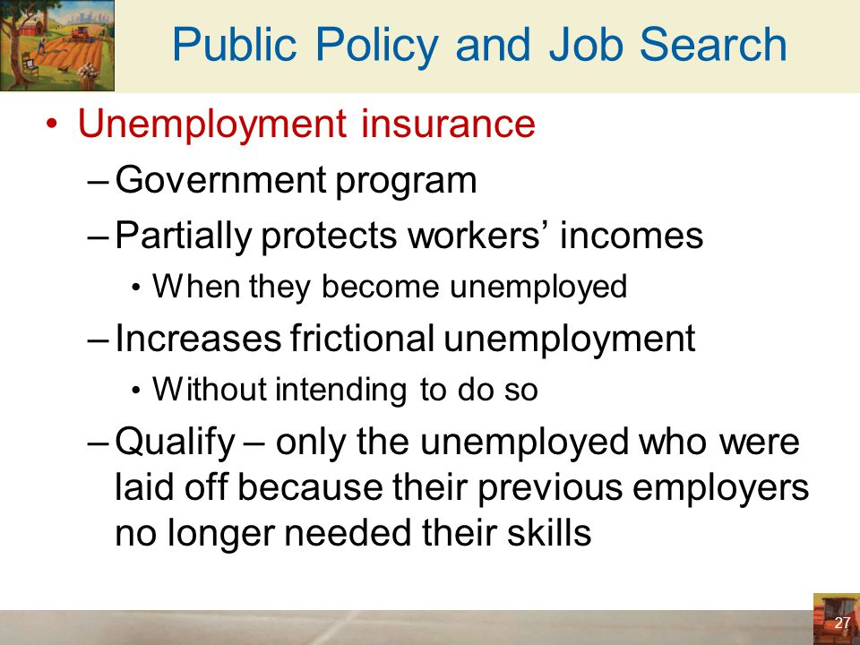 Public Policy and Job Search Unemployment insurance –50% of former wages for twenty-six weeks –Reduces the hardship of unemployment –Increases the amount of unemployment Unemployment benefits stop when a worker takes a new job Unemployed –Devote less effort to job search –More likely to turn down unattractive job offers –Less likely to seek guarantees of job security 28