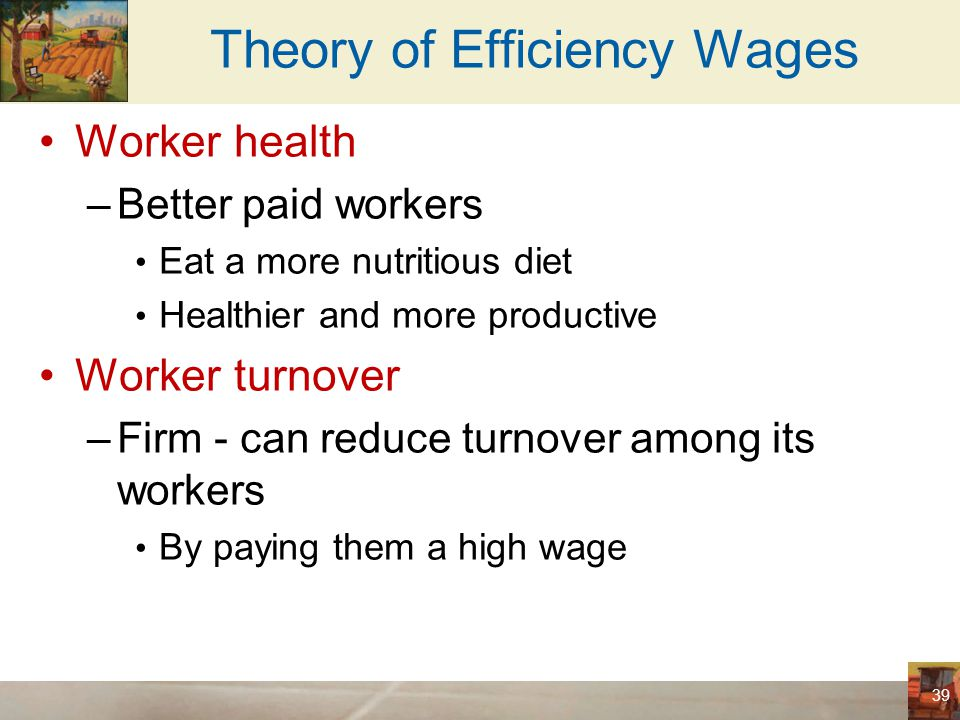 Theory of Efficiency Wages Worker quality –Firm – pays a high wage Attracts a better pool of workers Increases the quality of its workforce Worker effort –High wages – make workers more eager to keep their jobs Give workers an incentive to put forward their best effort 40