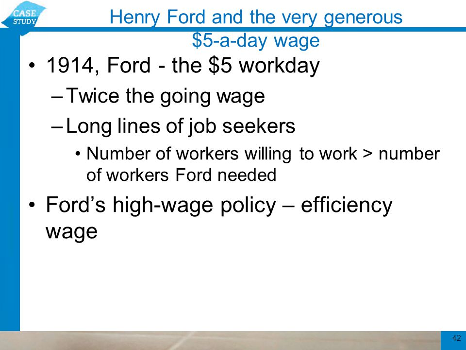 Henry Ford and the very generous $5-a-day wage Ford's efficiency wage –Turnover fell –Absenteeism fell –Productivity rose –Workers – so much more efficient Ford's production costs were lower despite higher wages –Profitable for the firm 43
