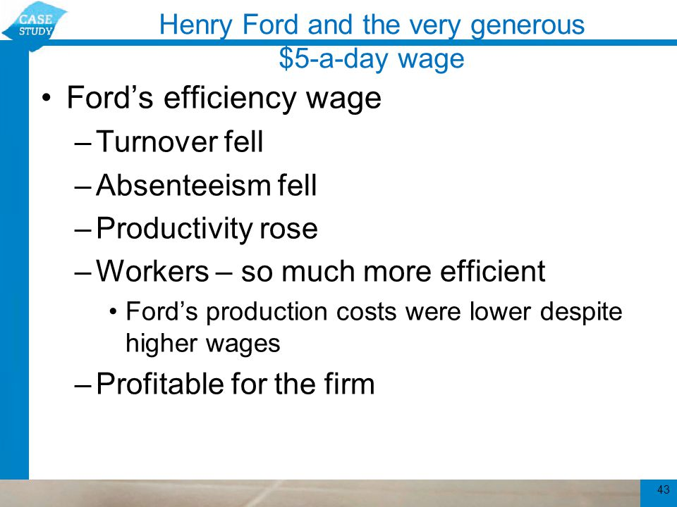 Henry Ford and the very generous $5-a-day wage Ford's efficiency wage –High worker effort –Closely linked to Ford's use of the assembly line Assembly line - highly interdependent workers 44