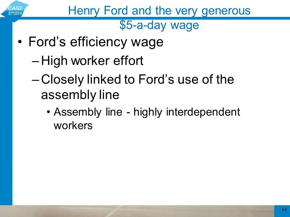 Henry Ford and the very generous $5-a-day wage Ford's efficiency wage –High worker effort –Closely linked to Ford's use of the assembly line Assembly