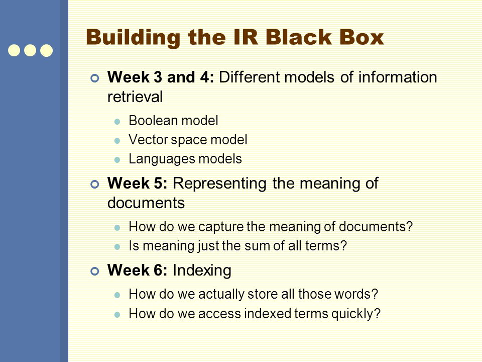 Building the IR Black Box Week 3 and 4: Different models of information retrieval Boolean model Vector space model Languages models Week 5: Representing the meaning of documents How do we capture the meaning of documents.