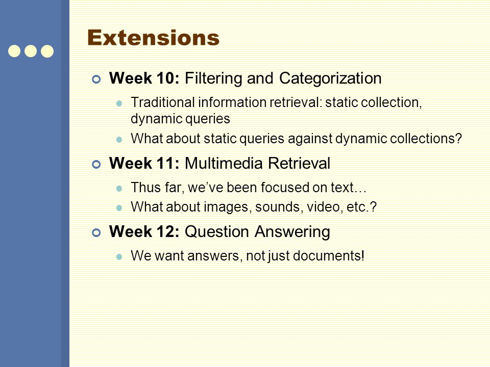 Extensions Week 10: Filtering and Categorization Traditional information retrieval: static collection, dynamic queries What about static queries against dynamic collections.