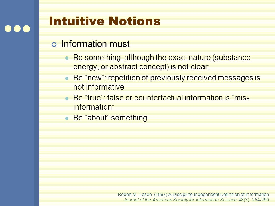 Intuitive Notions Information must Be something, although the exact nature (substance, energy, or abstract concept) is not clear; Be new : repetition of previously received messages is not informative Be true : false or counterfactual information is mis- information Be about something Robert M.